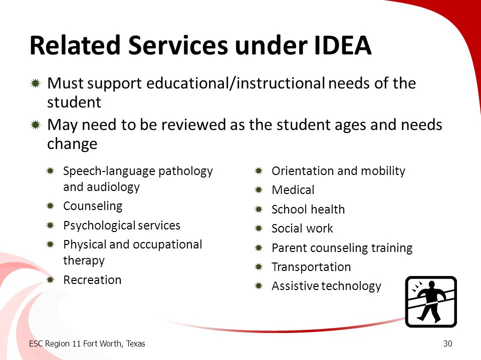 Related Services under IDEA  Must support educational/instructional needs of the student  May need to be reviewed as the student ages and needs chan