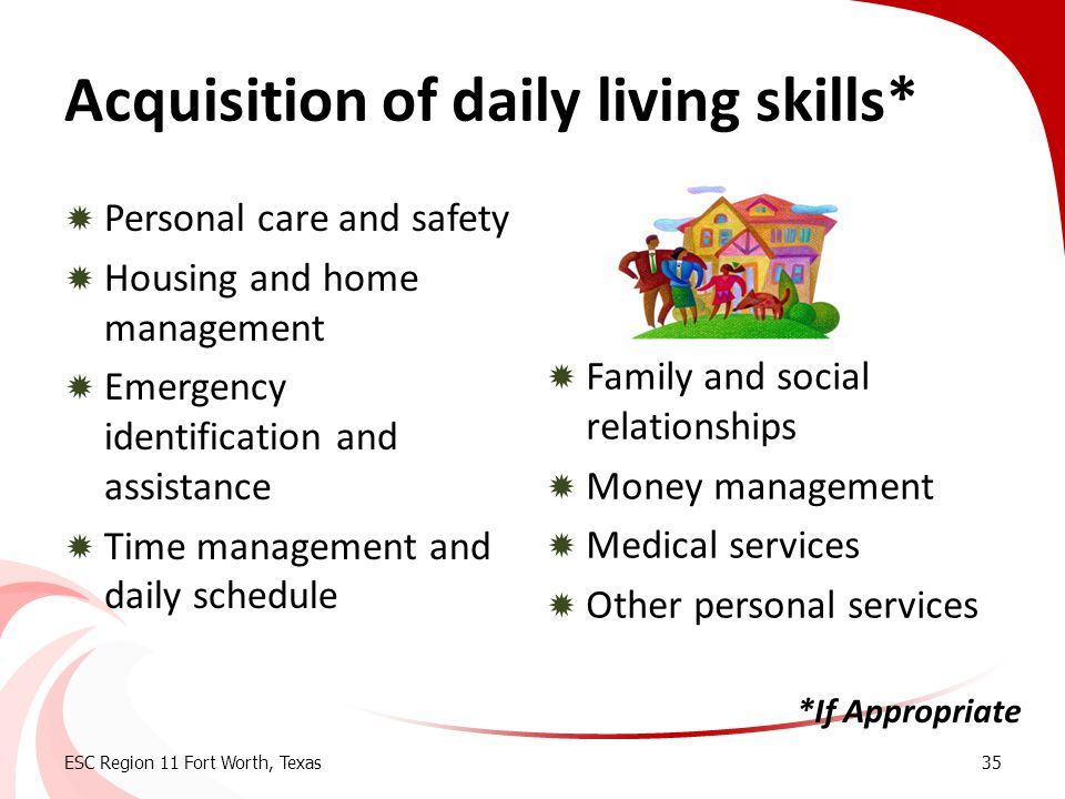 Acquisition of daily living skills*  Personal care and safety  Housing and home management  Emergency identification and assistance  Time manageme