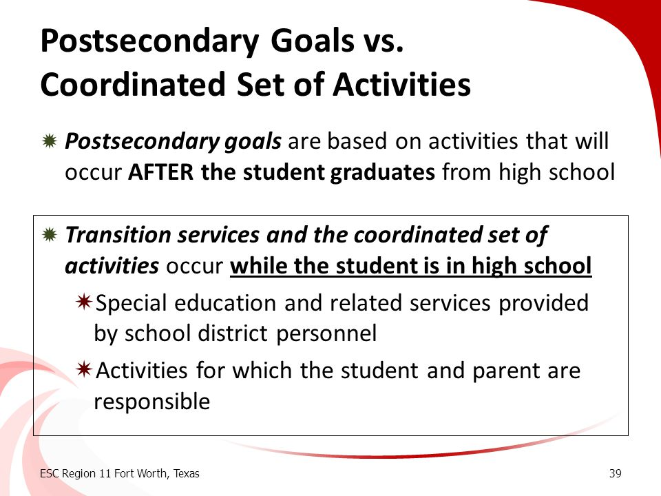 Postsecondary Goals vs. Coordinated Set of Activities  Postsecondary goals are based on activities that will occur AFTER the student graduates from h