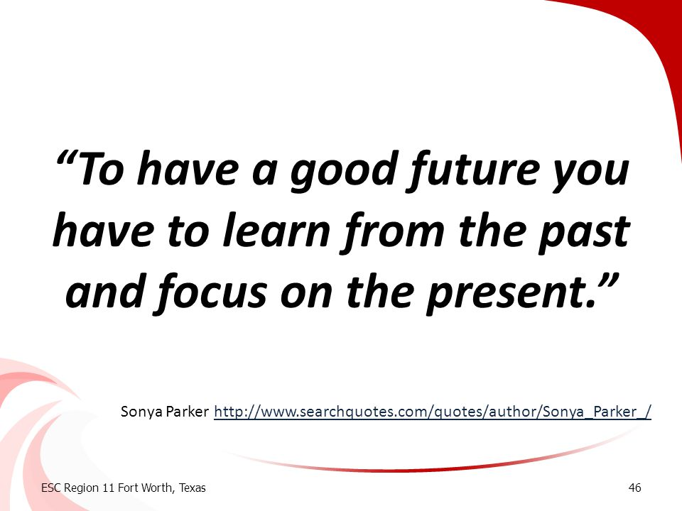 """""""To have a good future you have to learn from the past and focus on the present."""" ESC Region 11 Fort Worth, Texas46 Sonya Parker http://www.searchquot"""