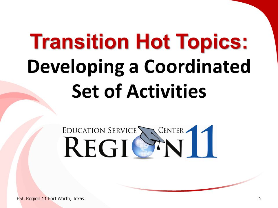 Today's Learning Objective  Review the t ransition process  Understand the requirements for a coordinated set of activities in the IEP ESC Region 11 Fort Worth, Texas6