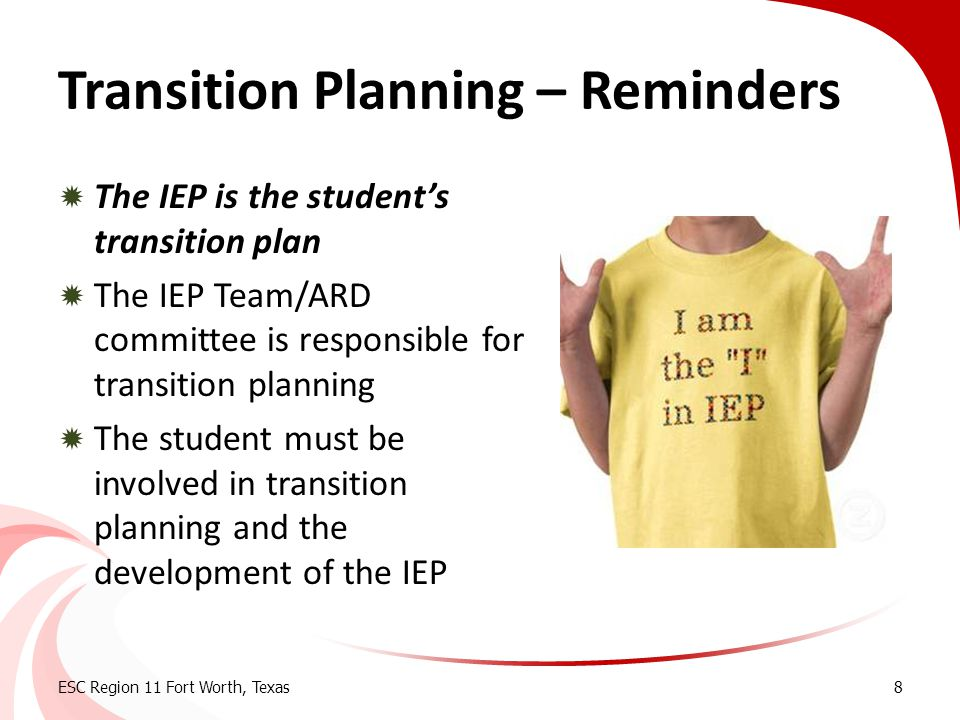 Transition Planning – Reminders  The IEP is the student's transition plan  The IEP Team/ARD committee is responsible for transition planning  The s