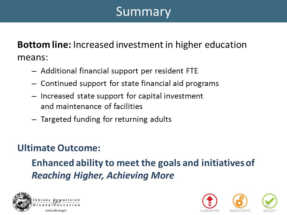 Summary Bottom line: Increased investment in higher education means: – Additional financial support per resident FTE – Continued support for state financial aid programs – Increased state support for capital investment and maintenance of facilities – Targeted funding for returning adults Ultimate Outcome: Enhanced ability to meet the goals and initiatives of Reaching Higher, Achieving More 21