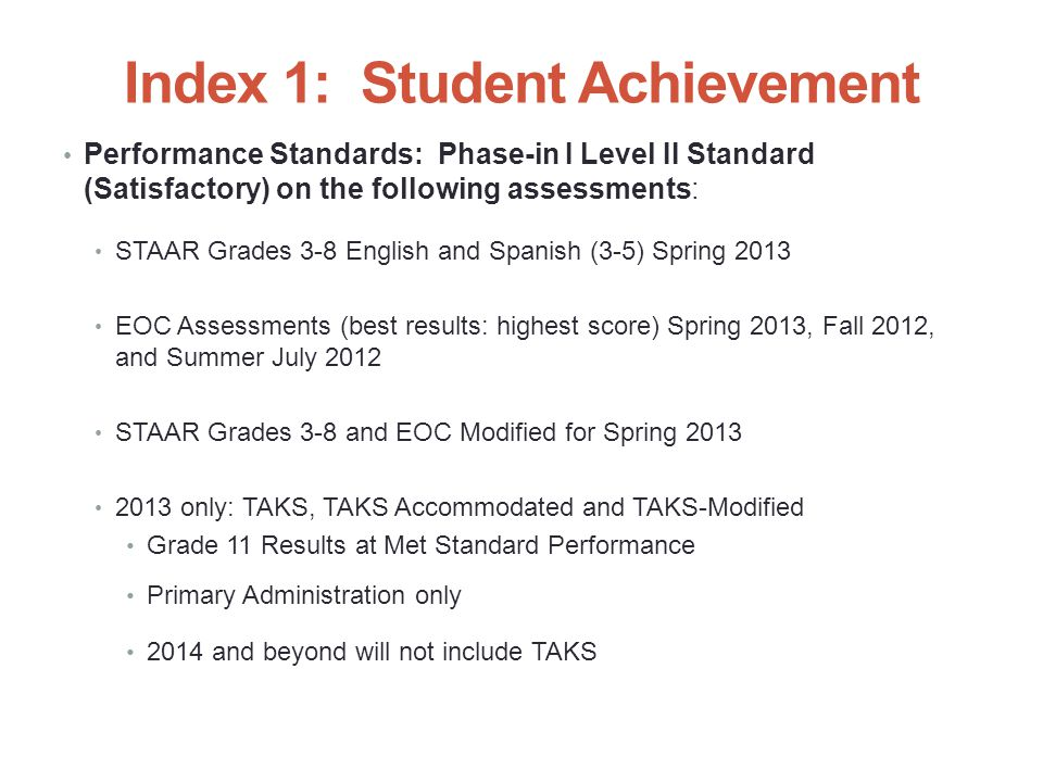 Index 1: Student Achievement Performance Standards: Phase-in I Level II Standard (Satisfactory) on the following assessments: STAAR Grades 3-8 English and Spanish (3-5) Spring 2013 EOC Assessments (best results: highest score) Spring 2013, Fall 2012, and Summer July 2012 STAAR Grades 3-8 and EOC Modified for Spring 2013 2013 only: TAKS, TAKS Accommodated and TAKS-Modified Grade 11 Results at Met Standard Performance Primary Administration only 2014 and beyond will not include TAKS 14