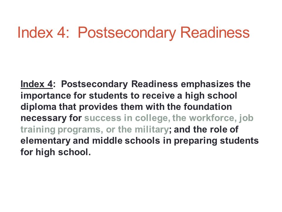 Index 4: Postsecondary Readiness Index 4: Postsecondary Readiness emphasizes the importance for students to receive a high school diploma that provides them with the foundation necessary for success in college, the workforce, job training programs, or the military; and the role of elementary and middle schools in preparing students for high school.