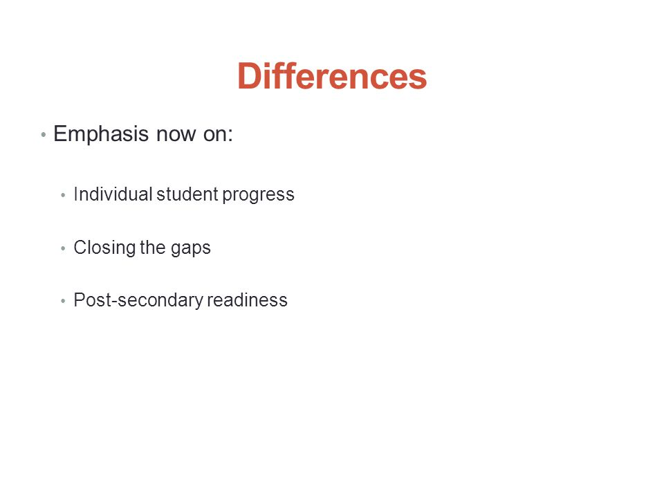 Differences Emphasis now on: Individual student progress Closing the gaps Post-secondary readiness 3