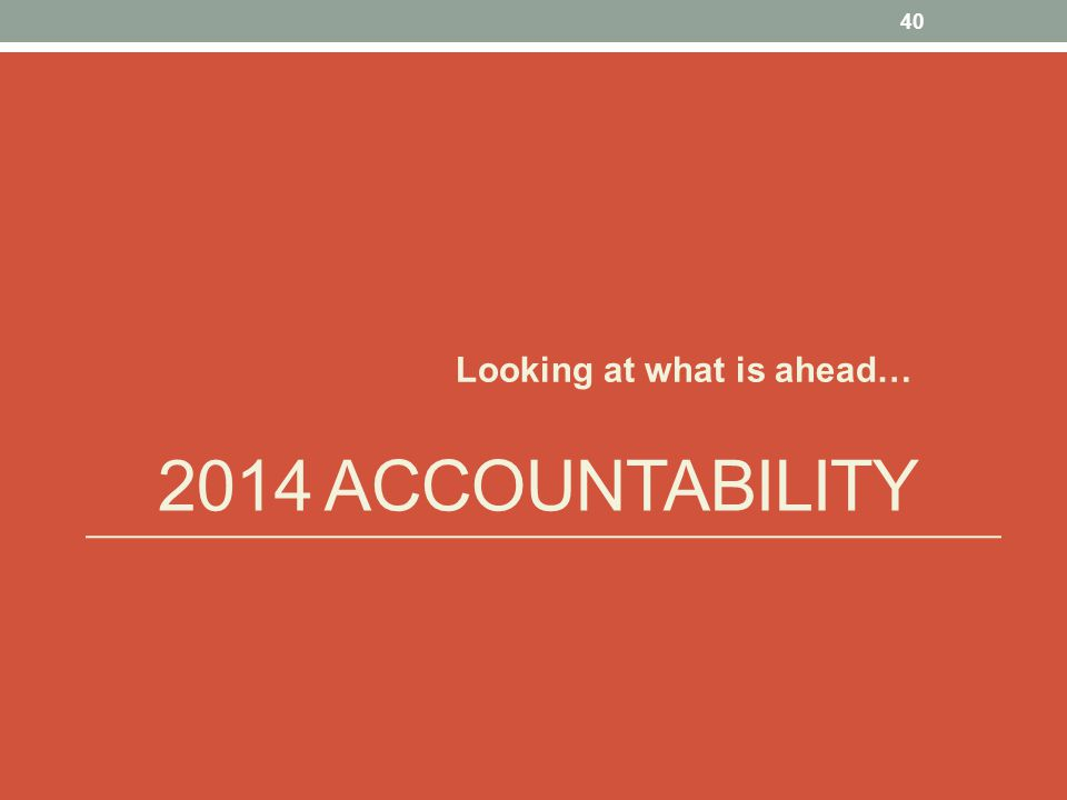 2014 ACCOUNTABILITY Looking at what is ahead… 40