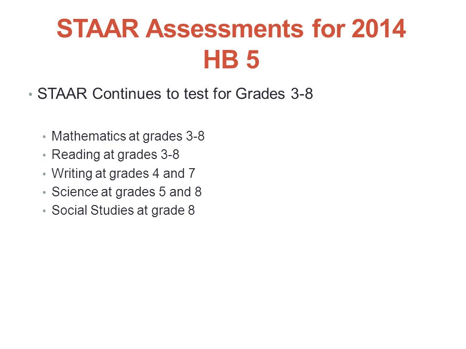 STAAR Assessments for 2014 HB 5 STAAR Continues to test for Grades 3-8 Mathematics at grades 3-8 Reading at grades 3-8 Writing at grades 4 and 7 Science at grades 5 and 8 Social Studies at grade 8 41