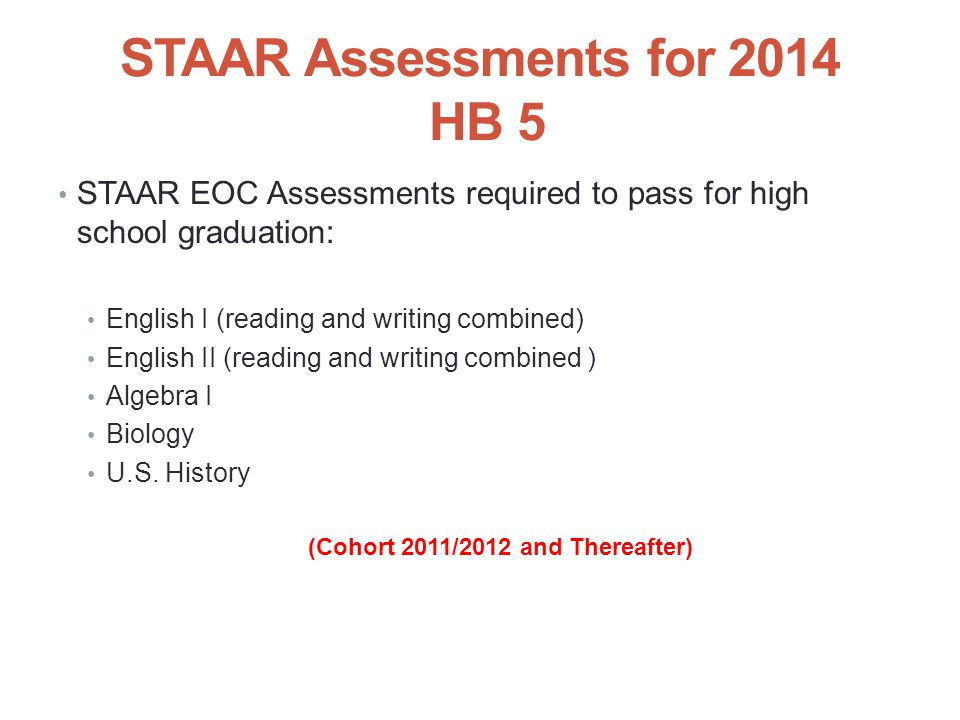 STAAR Assessments for 2014 HB 5 STAAR EOC Assessments required to pass for high school graduation: English I (reading and writing combined) English II (reading and writing combined ) Algebra I Biology U.S.