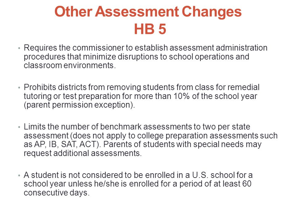 Other Assessment Changes HB 5 Requires the commissioner to establish assessment administration procedures that minimize disruptions to school operations and classroom environments.