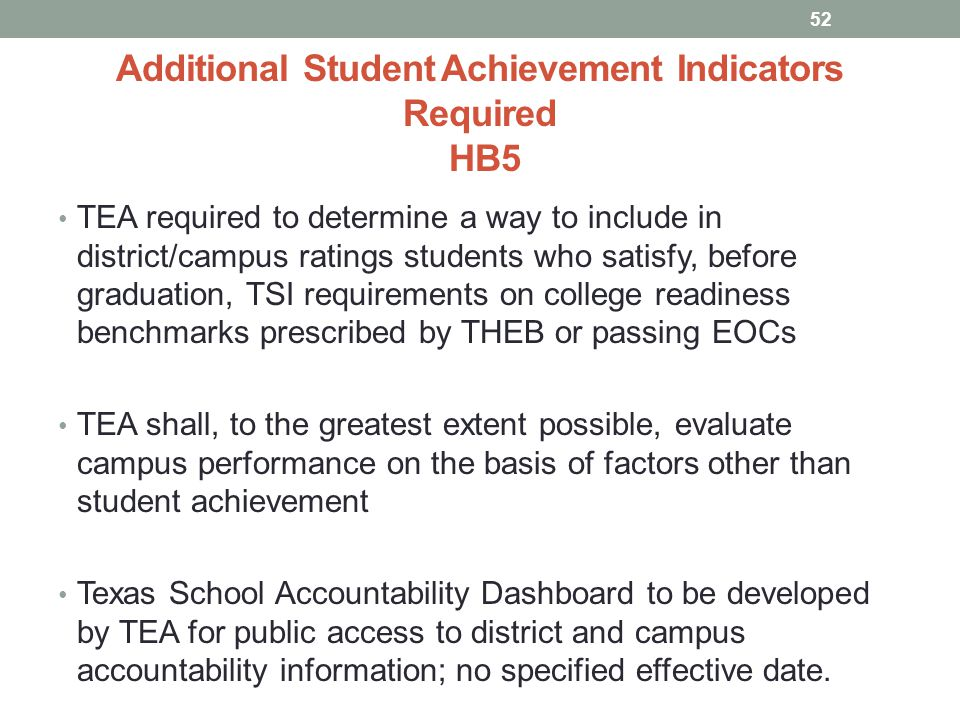 Additional Student Achievement Indicators Required HB5 TEA required to determine a way to include in district/campus ratings students who satisfy, before graduation, TSI requirements on college readiness benchmarks prescribed by THEB or passing EOCs TEA shall, to the greatest extent possible, evaluate campus performance on the basis of factors other than student achievement Texas School Accountability Dashboard to be developed by TEA for public access to district and campus accountability information; no specified effective date.