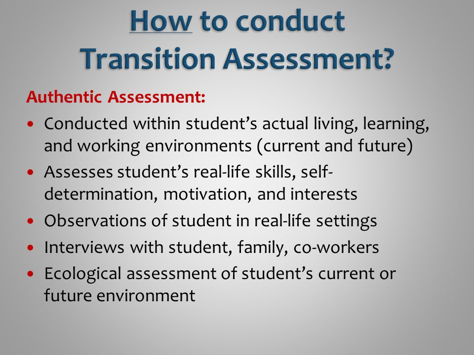 Authentic Assessment: Conducted within student's actual living, learning, and working environments (current and future) Assesses student's real-life s