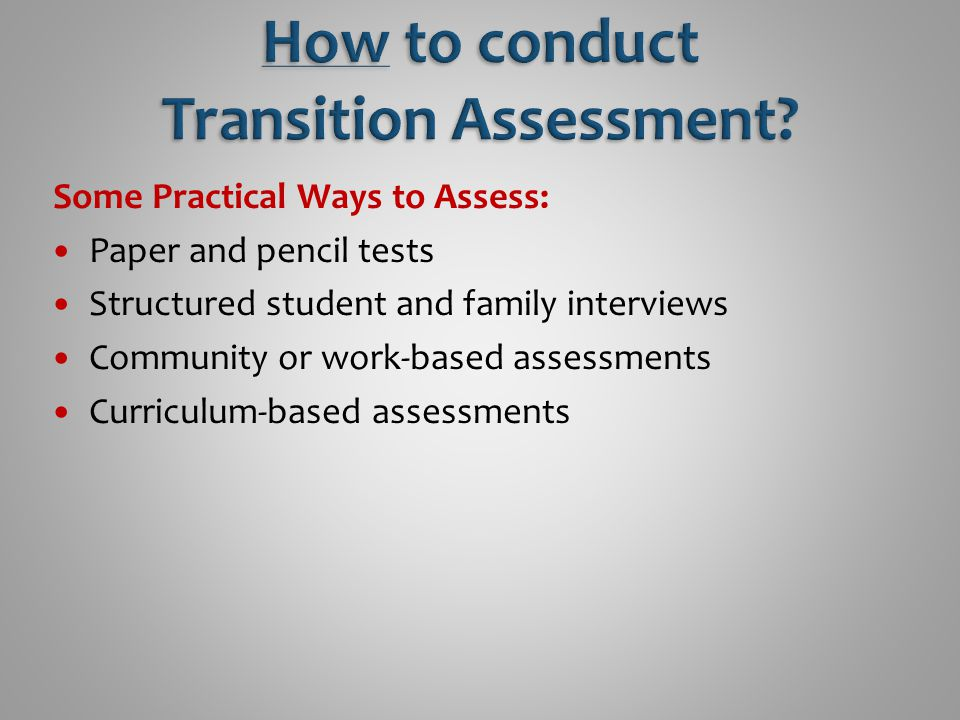 Some Practical Ways to Assess: Paper and pencil tests Structured student and family interviews Community or work-based assessments Curriculum-based assessments