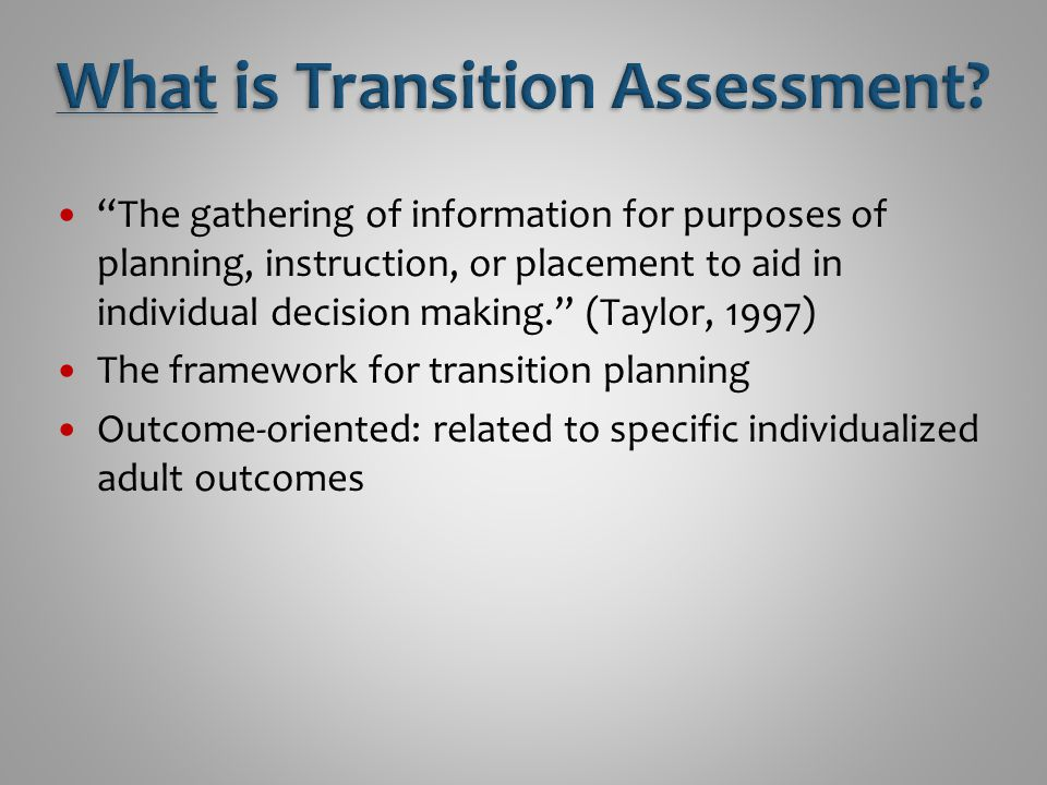Identify student's current abilities, career interests, curricular needs, transition goals Assess future environments and future potentials Provide data on how student might respond to postschool work, education, independent living, community situations Final adult plans represent the accumulation of the student's growth, education, and experiences before leaving high school. (Sitlington et at., 1996)