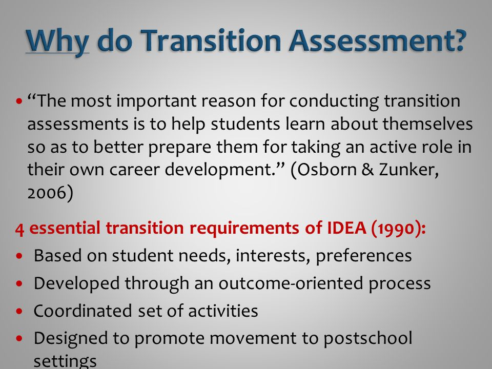 The most important reason for conducting transition assessments is to help students learn about themselves so as to better prepare them for taking an active role in their own career development. (Osborn & Zunker, 2006) 4 essential transition requirements of IDEA (1990): Based on student needs, interests, preferences Developed through an outcome-oriented process Coordinated set of activities Designed to promote movement to postschool settings