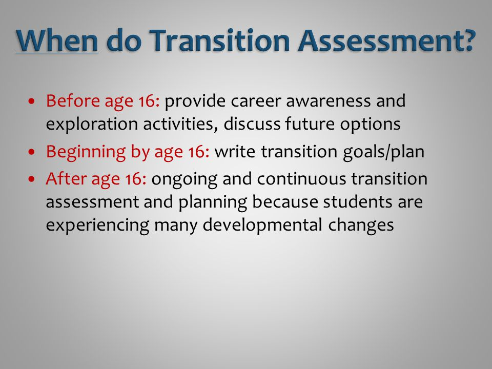 Before age 16: provide career awareness and exploration activities, discuss future options Beginning by age 16: write transition goals/plan After age 16: ongoing and continuous transition assessment and planning because students are experiencing many developmental changes