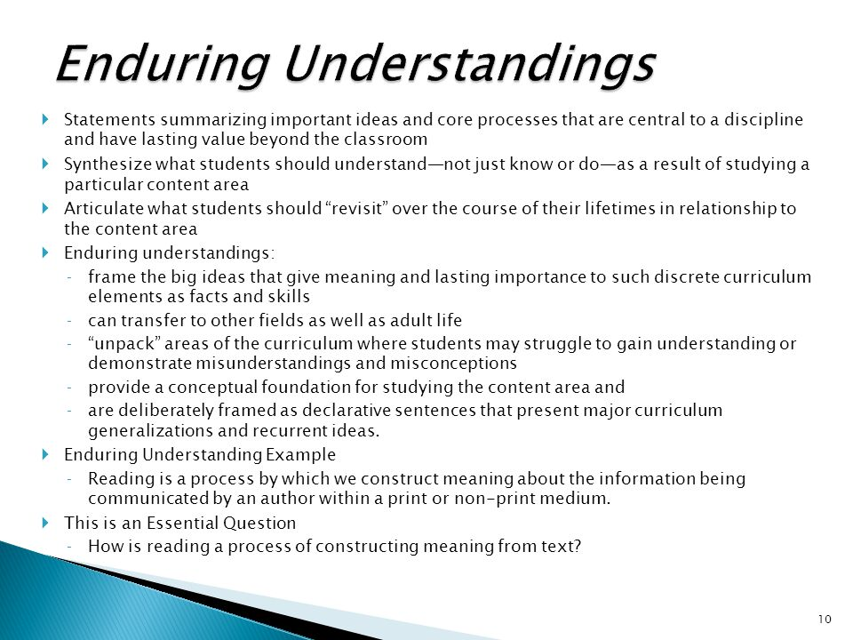  Statements summarizing important ideas and core processes that are central to a discipline and have lasting value beyond the classroom  Synthesize what students should understand—not just know or do—as a result of studying a particular content area  Articulate what students should revisit over the course of their lifetimes in relationship to the content area  Enduring understandings: ‐frame the big ideas that give meaning and lasting importance to such discrete curriculum elements as facts and skills ‐can transfer to other fields as well as adult life ‐ unpack areas of the curriculum where students may struggle to gain understanding or demonstrate misunderstandings and misconceptions ‐provide a conceptual foundation for studying the content area and ‐are deliberately framed as declarative sentences that present major curriculum generalizations and recurrent ideas.
