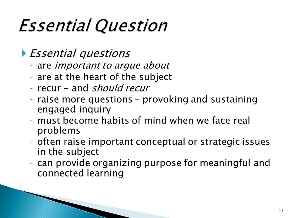  Essential questions ‐are important to argue about ‐are at the heart of the subject ‐recur - and should recur ‐raise more questions – provoking and sustaining engaged inquiry ‐must become habits of mind when we face real problems ‐often raise important conceptual or strategic issues in the subject ‐can provide organizing purpose for meaningful and connected learning 11