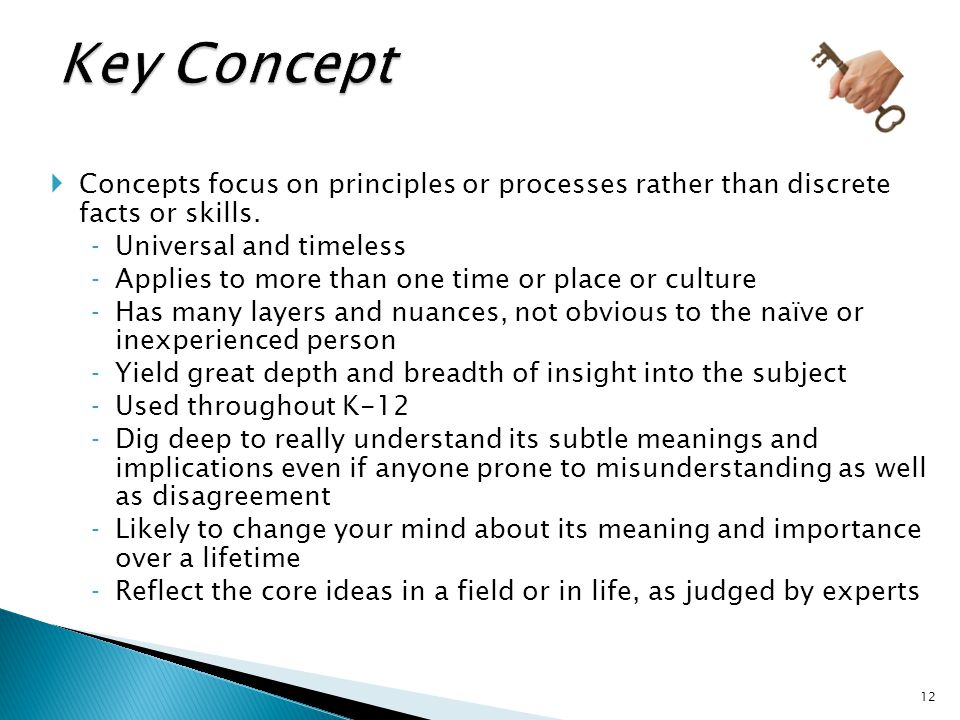  Concepts focus on principles or processes rather than discrete facts or skills. ‐Universal and timeless ‐Applies to more than one time or place or c