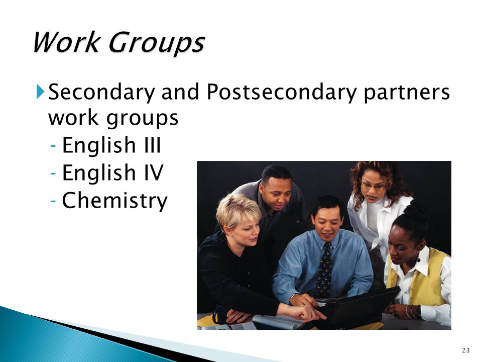  Secondary and Postsecondary partners work groups ‐English III ‐English IV ‐Chemistry 23