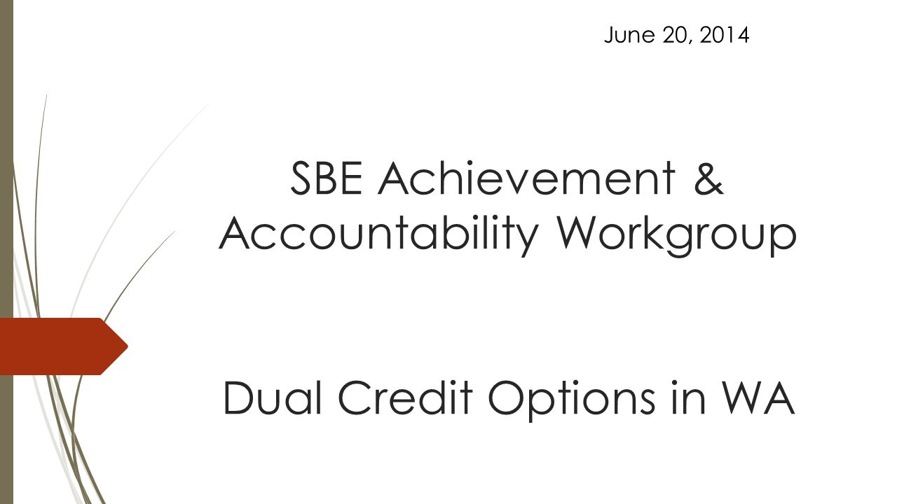 SBE Achievement & Accountability Workgroup Dual Credit Options in WA June 20, 2014