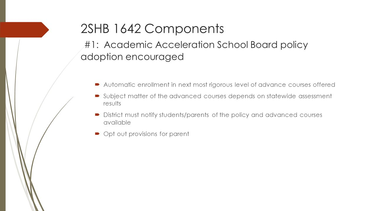 2SHB 1642 Components #1: Academic Acceleration School Board policy adoption encouraged  Automatic enrollment in next most rigorous level of advance courses offered  Subject matter of the advanced courses depends on statewide assessment results  District must notify students/parents of the policy and advanced courses available  Opt out provisions for parent