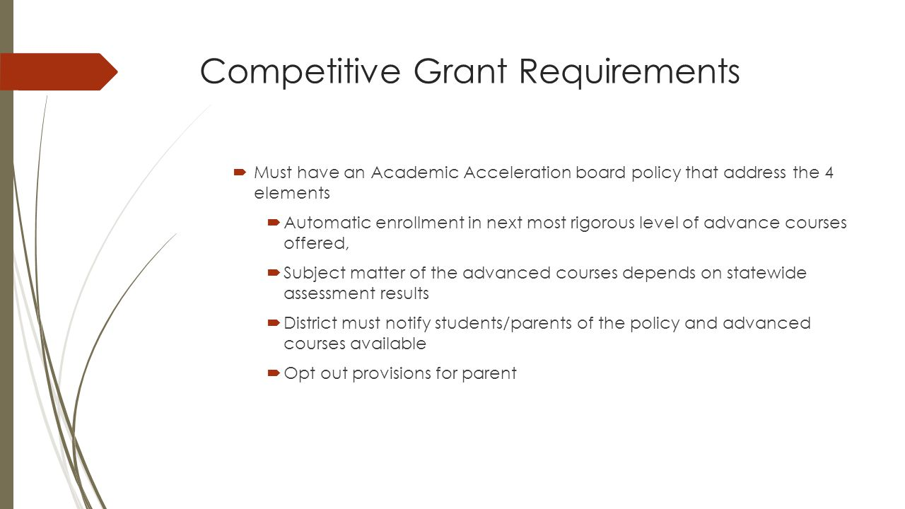 Competitive Grant Requirements  Must have an Academic Acceleration board policy that address the 4 elements  Automatic enrollment in next most rigorous level of advance courses offered,  Subject matter of the advanced courses depends on statewide assessment results  District must notify students/parents of the policy and advanced courses available  Opt out provisions for parent