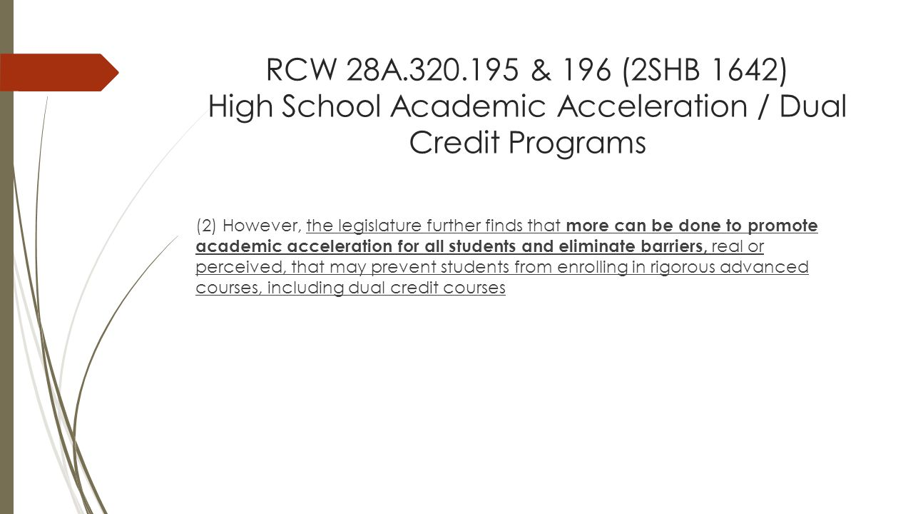 RCW 28A.320.195 & 196 (2SHB 1642) High School Academic Acceleration / Dual Credit Programs (2) However, the legislature further finds that more can be done to promote academic acceleration for all students and eliminate barriers, real or perceived, that may prevent students from enrolling in rigorous advanced courses, including dual credit courses