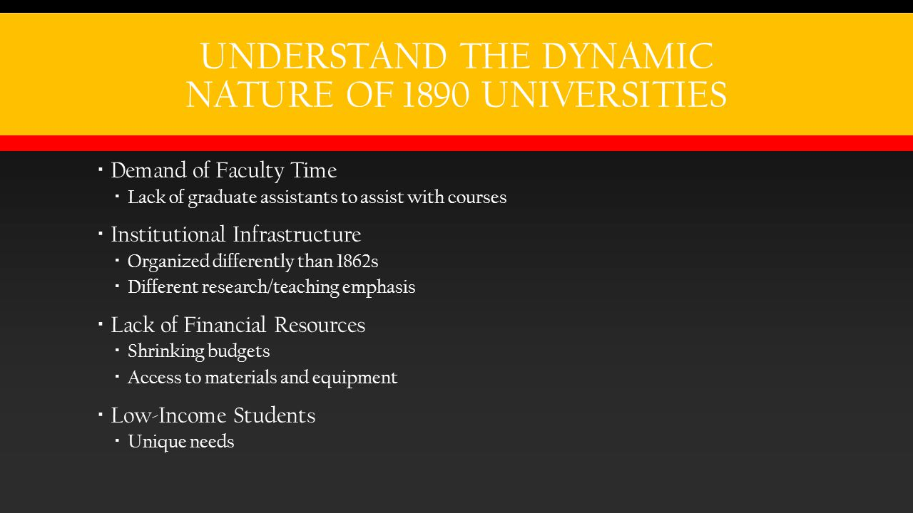 UNDERSTAND THE DYNAMIC NATURE OF 1890 UNIVERSITIES  Demand of Faculty Time  Lack of graduate assistants to assist with courses  Institutional Infrastructure  Organized differently than 1862s  Different research/teaching emphasis  Lack of Financial Resources  Shrinking budgets  Access to materials and equipment  Low-Income Students  Unique needs