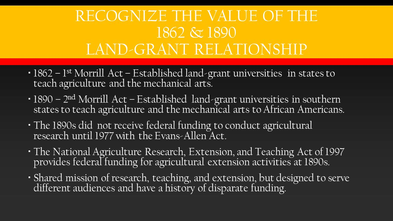 RECOGNIZE THE VALUE OF THE 1862 & 1890 LAND-GRANT RELATIONSHIP  1862 – 1 st Morrill Act – Established land-grant universities in states to teach agriculture and the mechanical arts.