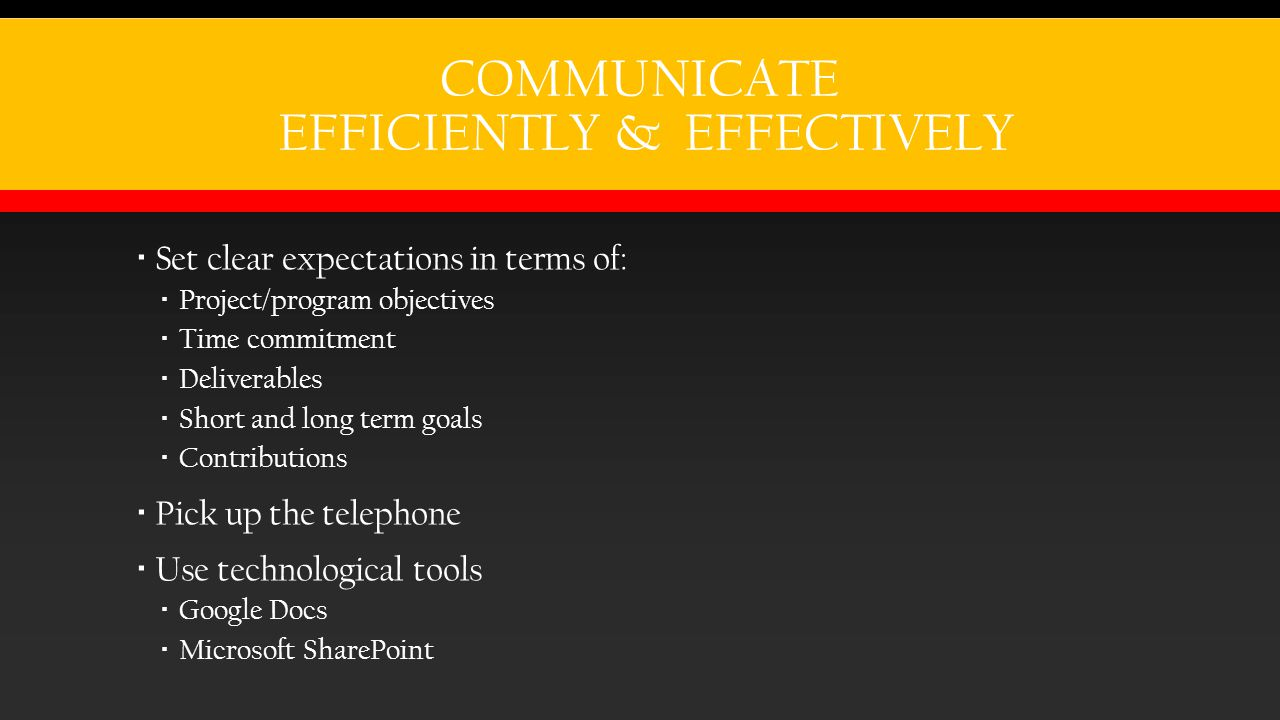 COMMUNICATE EFFICIENTLY & EFFECTIVELY  Set clear expectations in terms of:  Project/program objectives  Time commitment  Deliverables  Short and long term goals  Contributions  Pick up the telephone  Use technological tools  Google Docs  Microsoft SharePoint