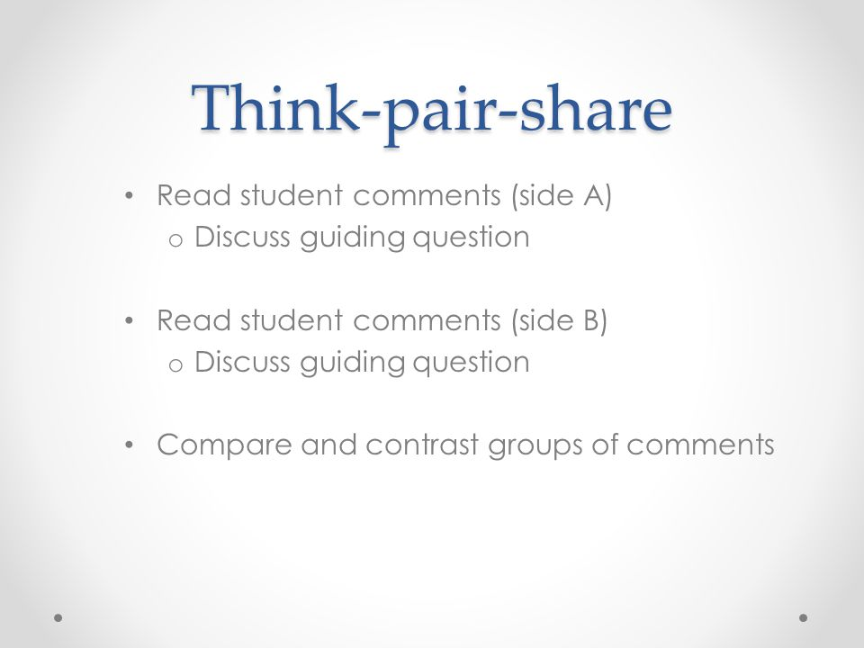 Think-pair-share Read student comments (side A) o Discuss guiding question Read student comments (side B) o Discuss guiding question Compare and contr