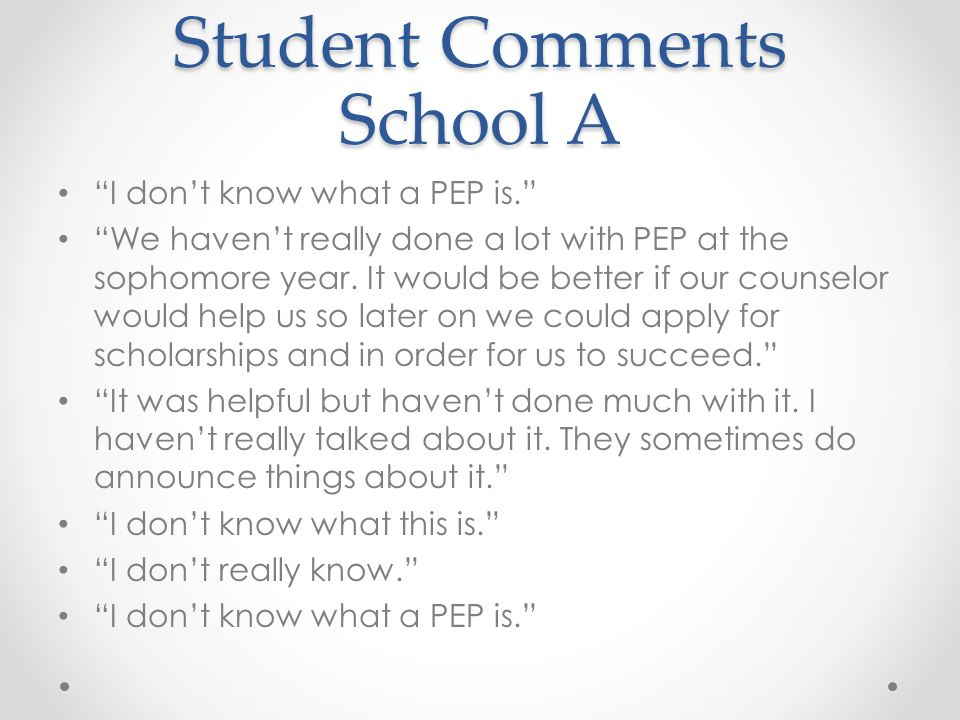 """Student Comments School A """"I don't know what a PEP is."""" """"We haven't really done a lot with PEP at the sophomore year. It would be better if our counse"""