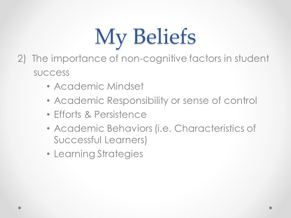 My Beliefs 2)The importance of non-cognitive factors in student success Academic Mindset Academic Responsibility or sense of control Efforts & Persist