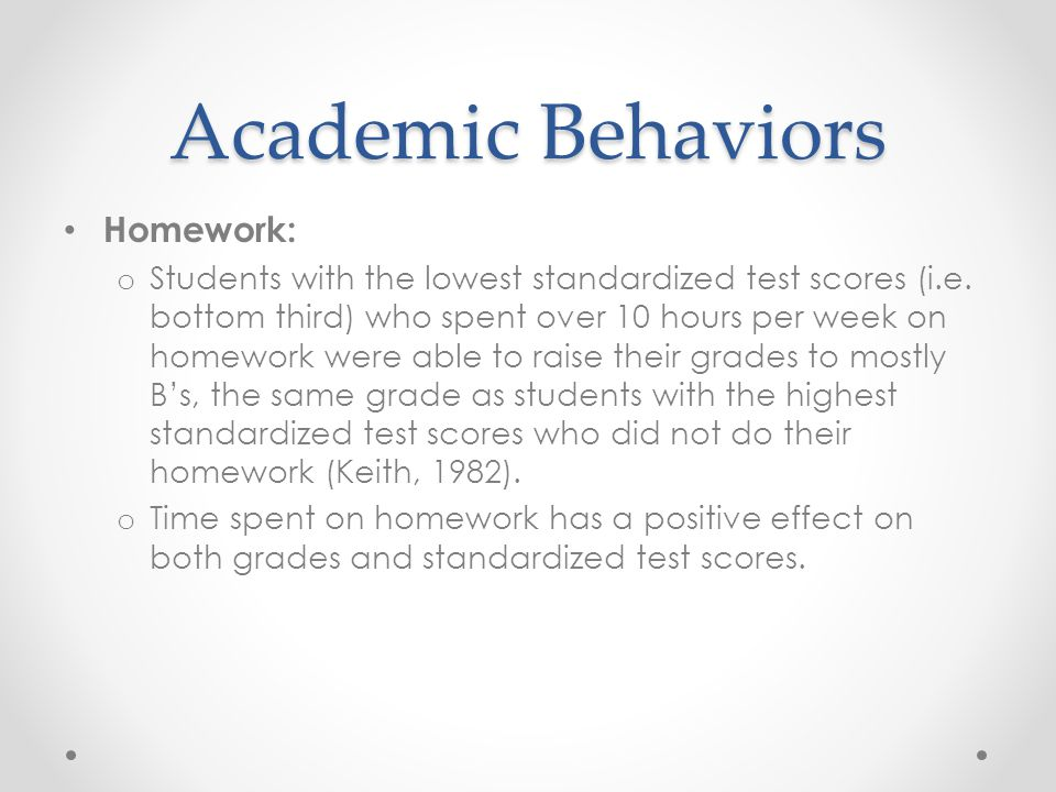 Academic Behaviors Homework: o Students with the lowest standardized test scores (i.e. bottom third) who spent over 10 hours per week on homework were