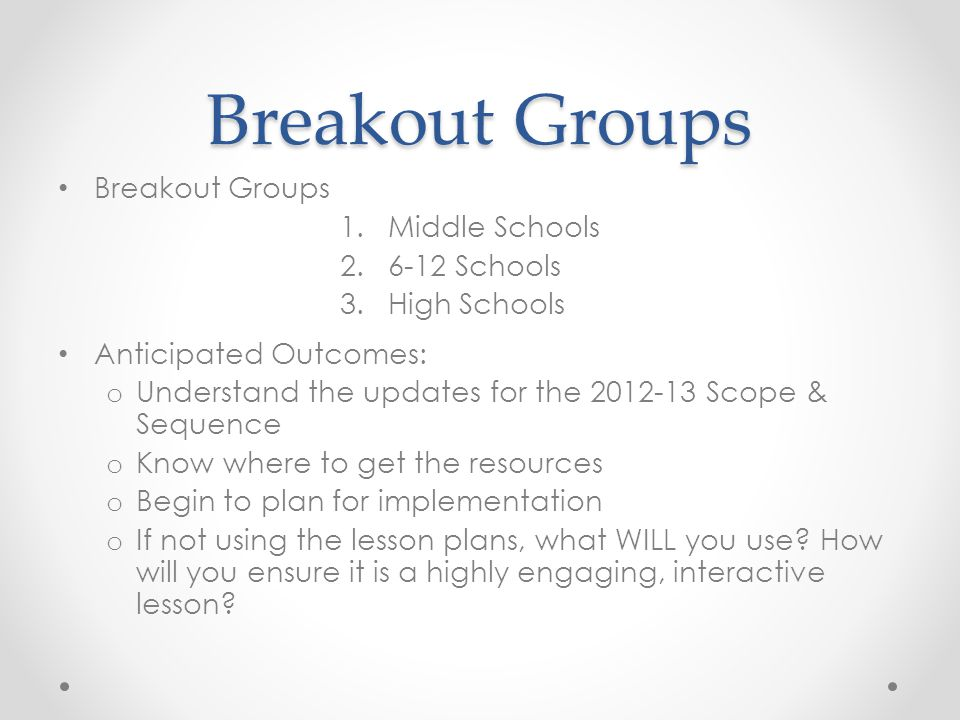 Breakout Groups 1.Middle Schools 2.6-12 Schools 3.High Schools Anticipated Outcomes: o Understand the updates for the 2012-13 Scope & Sequence o Know