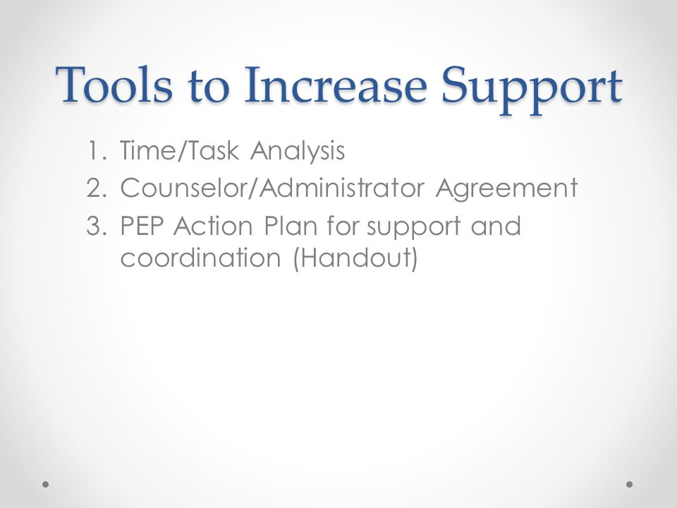 Tools to Increase Support 1.Time/Task Analysis 2.Counselor/Administrator Agreement 3.PEP Action Plan for support and coordination (Handout)