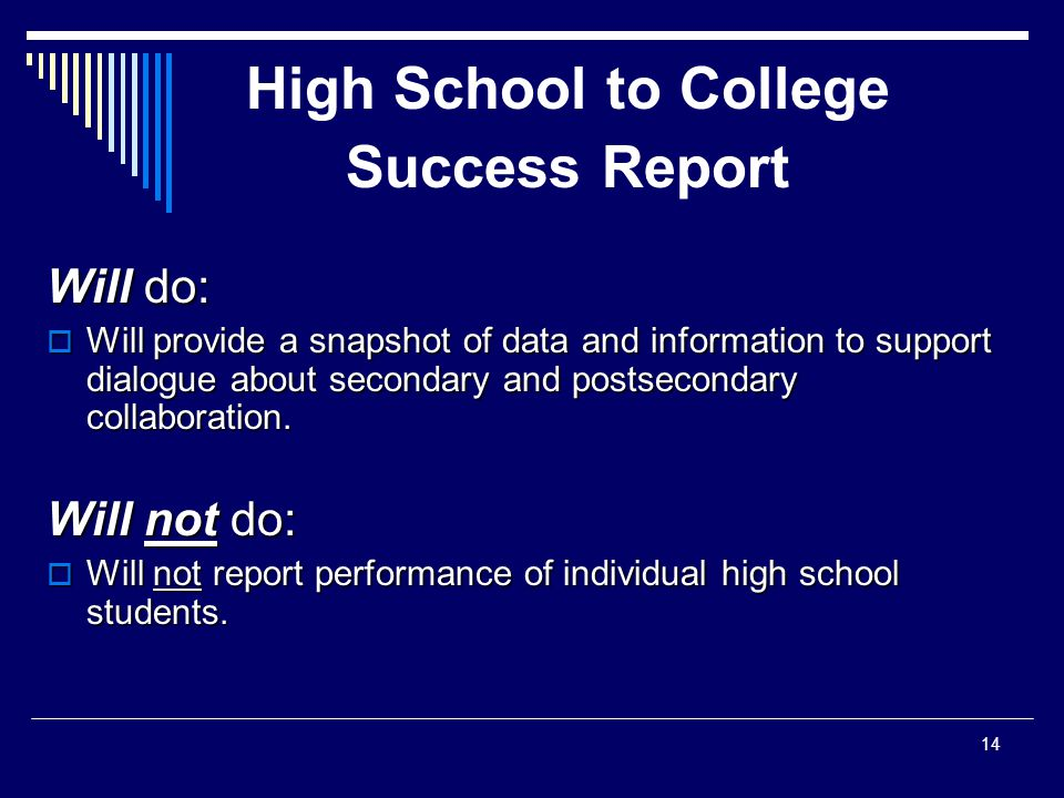 High School to College Success Report Will do:  Will provide a snapshot of data and information to support dialogue about secondary and postsecondary collaboration.