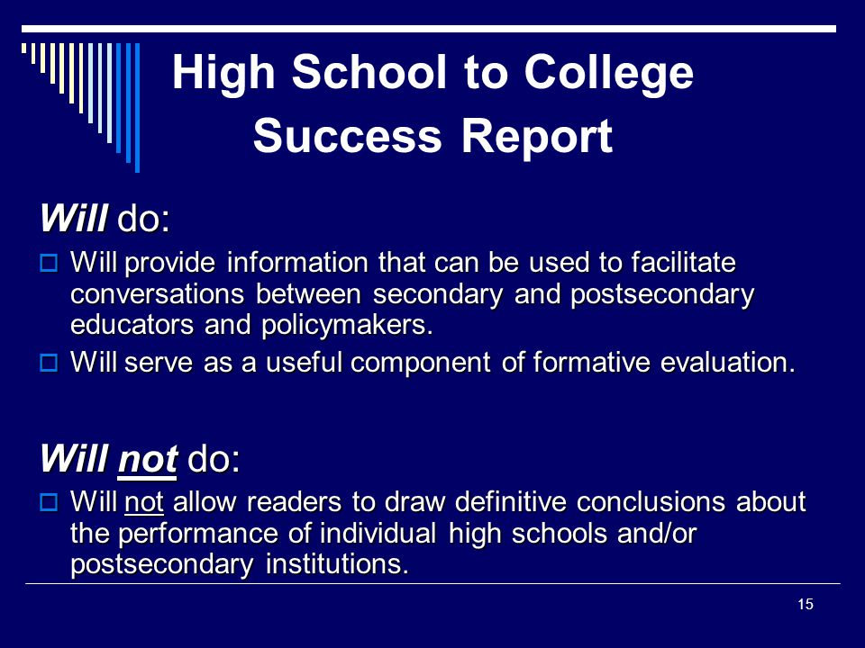 High School to College Success Report Will do:  Will provide information that can be used to facilitate conversations between secondary and postsecondary educators and policymakers.