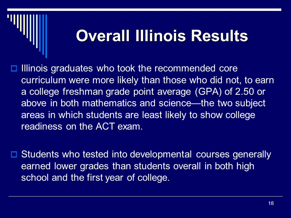Overall Illinois Results  Illinois graduates who took the recommended core curriculum were more likely than those who did not, to earn a college freshman grade point average (GPA) of 2.50 or above in both mathematics and science—the two subject areas in which students are least likely to show college readiness on the ACT exam.