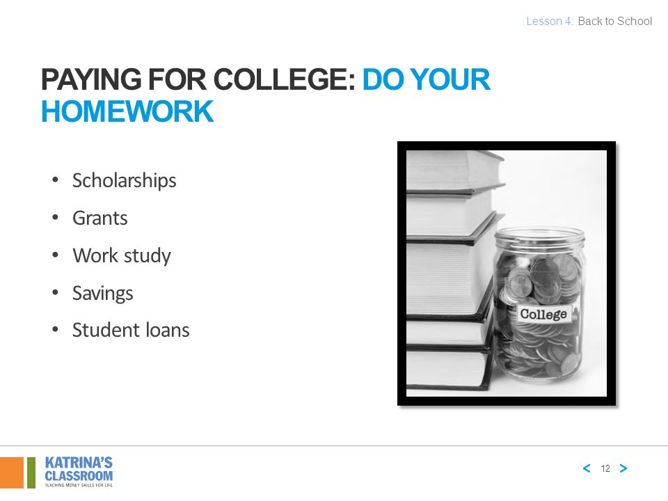 PAYING FOR COLLEGE: DO YOUR HOMEWORK Scholarships Grants Work study Savings Student loans 12 Lesson 4: Back to School