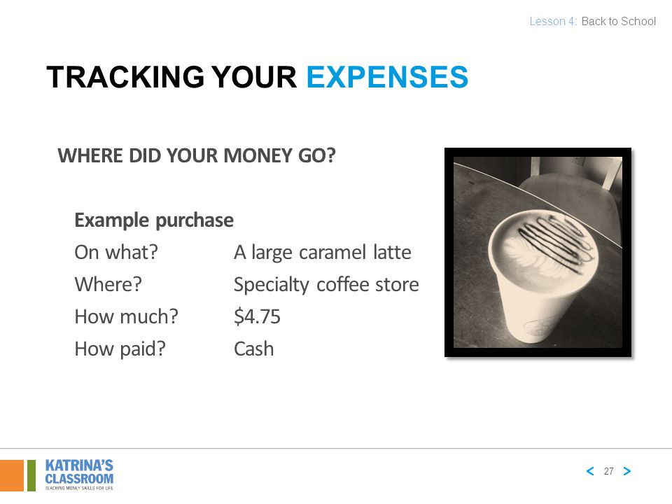 WHERE DID YOUR MONEY GO? Example purchase On what?A large caramel latte Where? Specialty coffee store How much?$4.75 How paid?Cash TRACKING YOUR EXPEN
