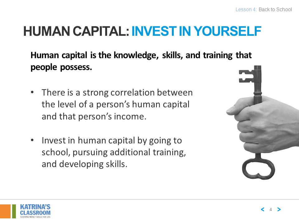 HUMAN CAPITAL: INVEST IN YOURSELF Human capital is the knowledge, skills, and training that people possess. There is a strong correlation between the