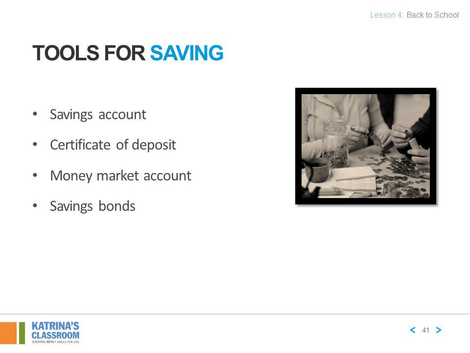 TOOLS FOR SAVING Savings account Certificate of deposit Money market account Savings bonds 41 Lesson 4: Back to School