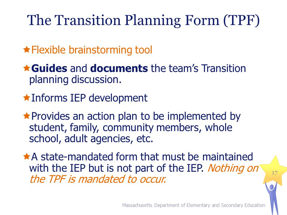 The Transition Planning Form (TPF)  Flexible brainstorming tool  Guides and documents the team's Transition planning discussion.  Informs IEP devel