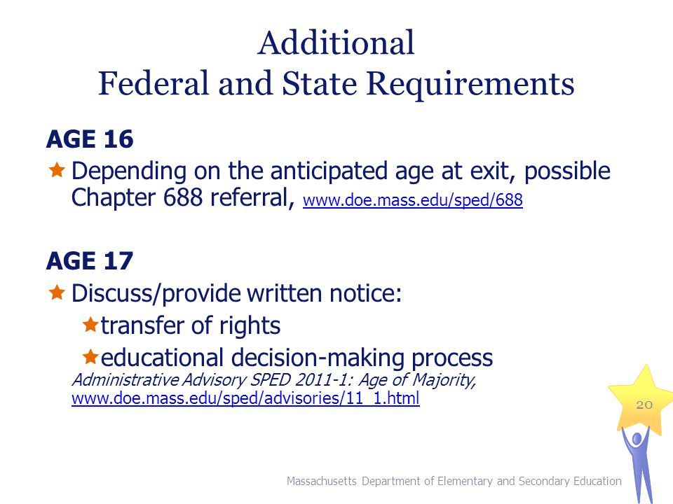 Additional Federal and State Requirements AGE 16  Depending on the anticipated age at exit, possible Chapter 688 referral, www.doe.mass.edu/sped/688