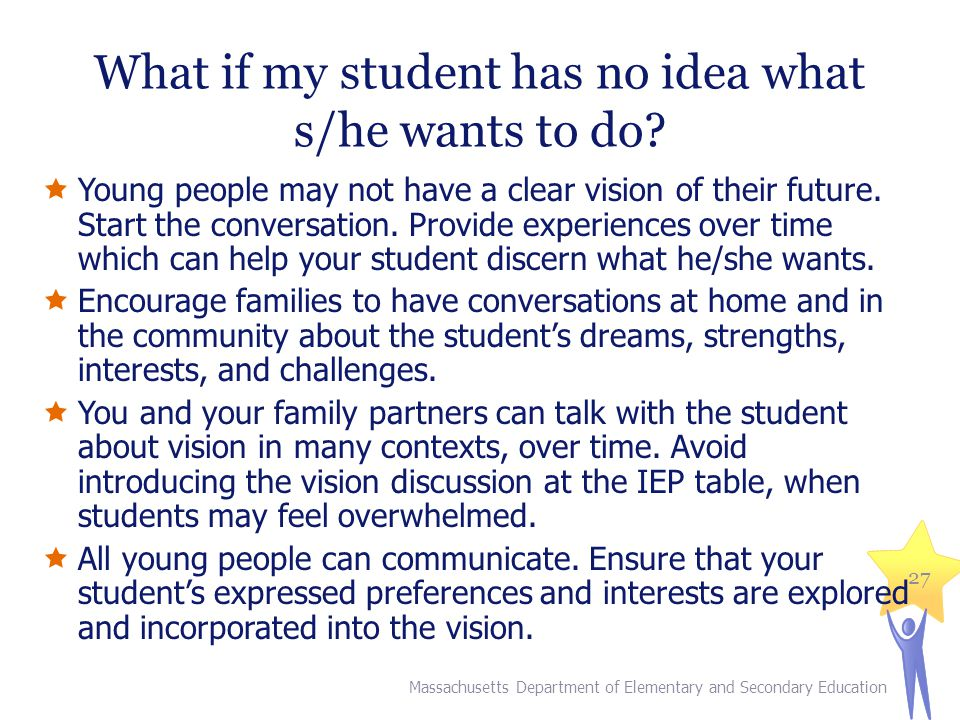 What if my student has no idea what s/he wants to do?  Young people may not have a clear vision of their future. Start the conversation. Provide expe