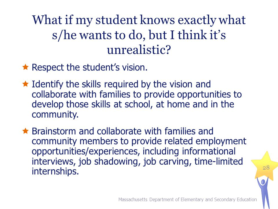 What if my student knows exactly what s/he wants to do, but I think it's unrealistic?  Respect the student's vision.  Identify the skills required b