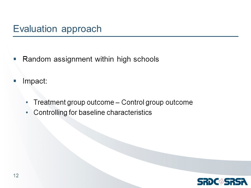 Evaluation approach  Random assignment within high schools  Impact: Treatment group outcome – Control group outcome Controlling for baseline characteristics 12