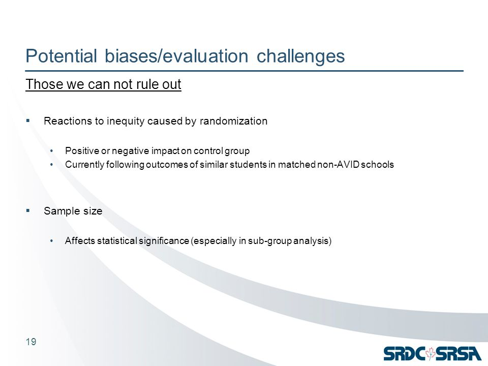 Potential biases/evaluation challenges Those we can not rule out  Reactions to inequity caused by randomization Positive or negative impact on control group Currently following outcomes of similar students in matched non-AVID schools  Sample size Affects statistical significance (especially in sub-group analysis) 19